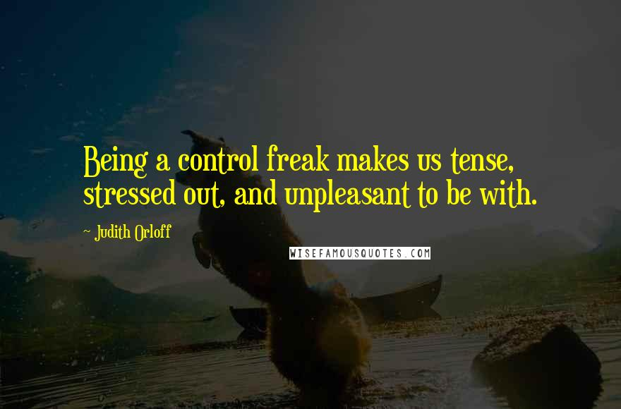 Judith Orloff quotes: Being a control freak makes us tense, stressed out, and unpleasant to be with.