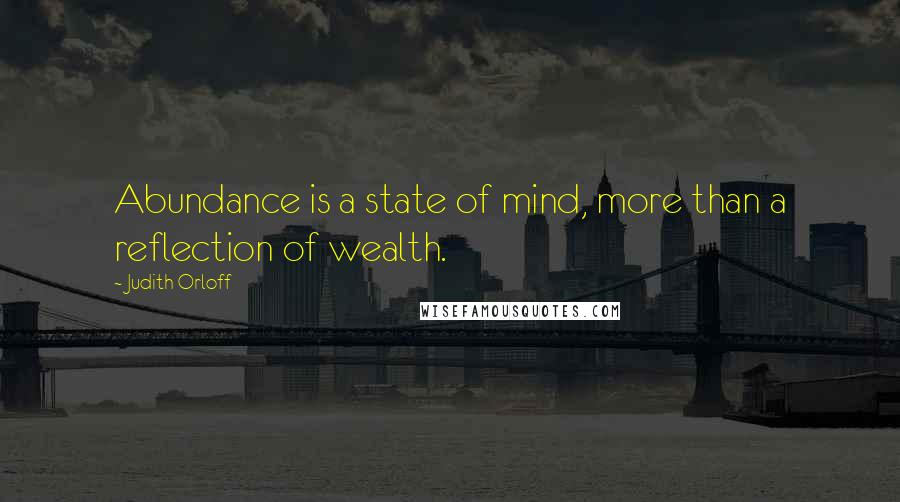 Judith Orloff quotes: Abundance is a state of mind, more than a reflection of wealth.