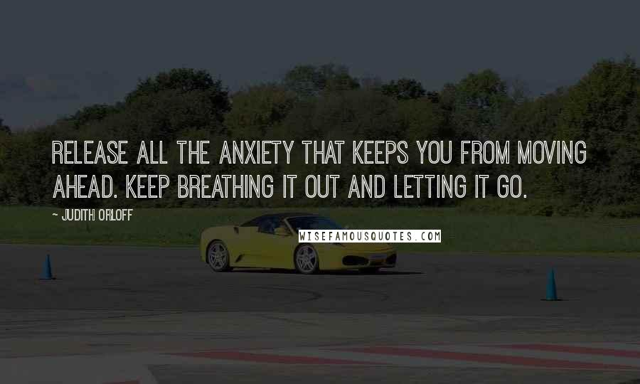 Judith Orloff quotes: Release all the anxiety that keeps you from moving ahead. Keep breathing it out and letting it go.