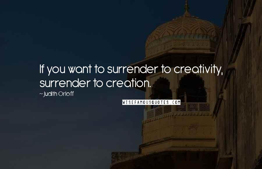 Judith Orloff quotes: If you want to surrender to creativity, surrender to creation.