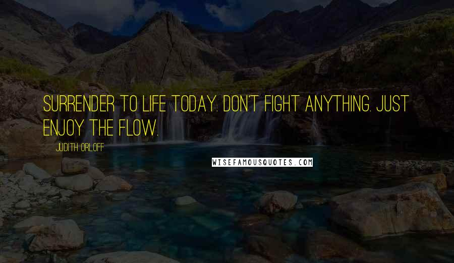 Judith Orloff quotes: Surrender to life today. Don't fight anything. Just enjoy the flow.