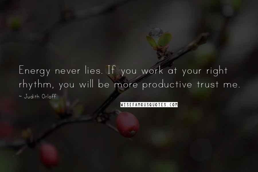Judith Orloff quotes: Energy never lies. If you work at your right rhythm, you will be more productive trust me.