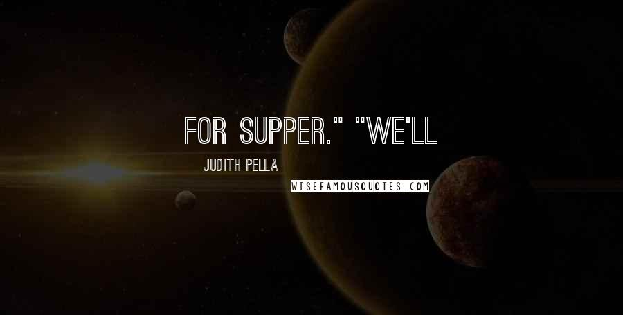 "Judith Pella quotes: For supper."" ""We'll"