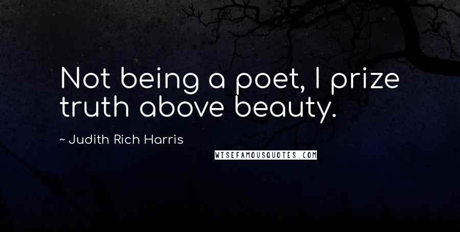 Judith Rich Harris quotes: Not being a poet, I prize truth above beauty.
