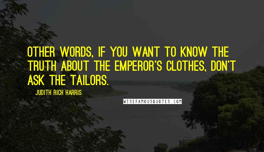Judith Rich Harris quotes: other words, if you want to know the truth about the emperor's clothes, don't ask the tailors.