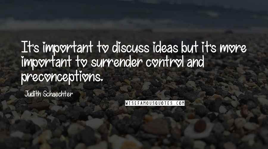 Judith Schaechter quotes: It's important to discuss ideas but it's more important to surrender control and preconceptions.