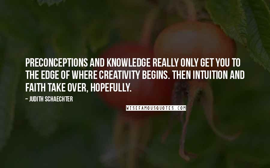 Judith Schaechter quotes: Preconceptions and knowledge really only get you to the edge of where creativity begins. Then intuition and faith take over, hopefully.