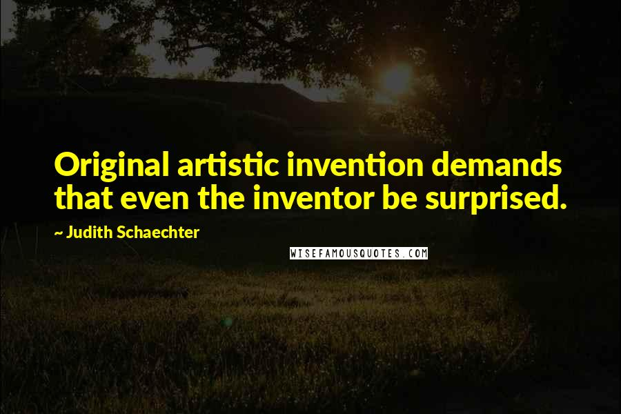 Judith Schaechter quotes: Original artistic invention demands that even the inventor be surprised.