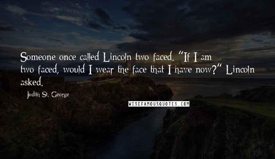"Judith St. George quotes: Someone once called Lincoln two-faced. ""If I am two-faced, would I wear the face that I have now?"" Lincoln asked."