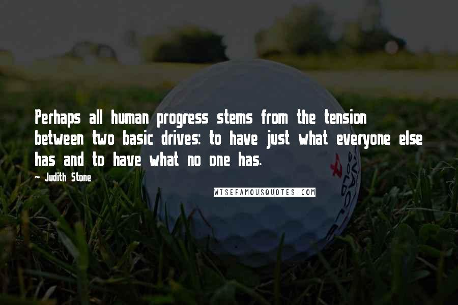 Judith Stone quotes: Perhaps all human progress stems from the tension between two basic drives: to have just what everyone else has and to have what no one has.