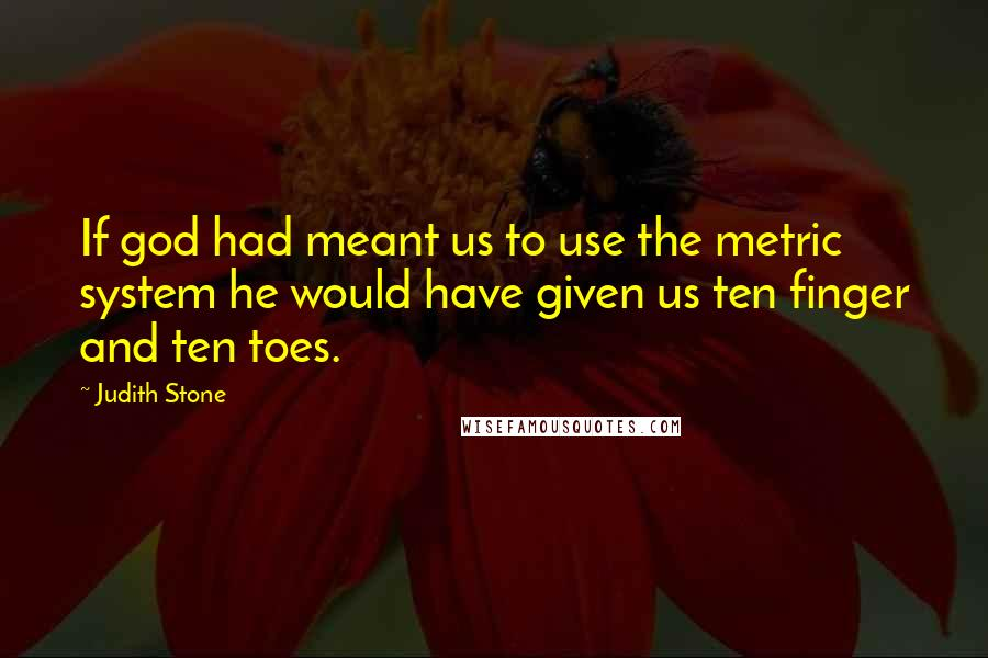 Judith Stone quotes: If god had meant us to use the metric system he would have given us ten finger and ten toes.