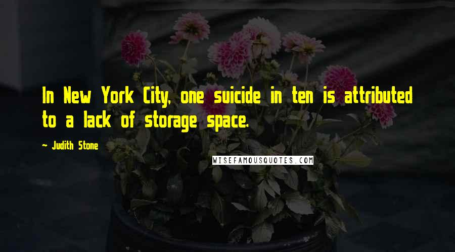 Judith Stone quotes: In New York City, one suicide in ten is attributed to a lack of storage space.