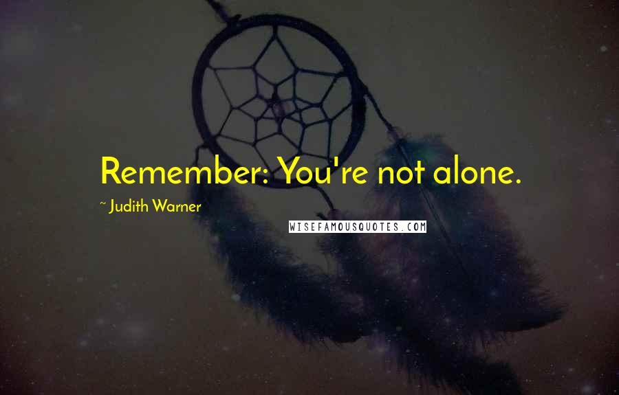 Judith Warner quotes: Remember: You're not alone.