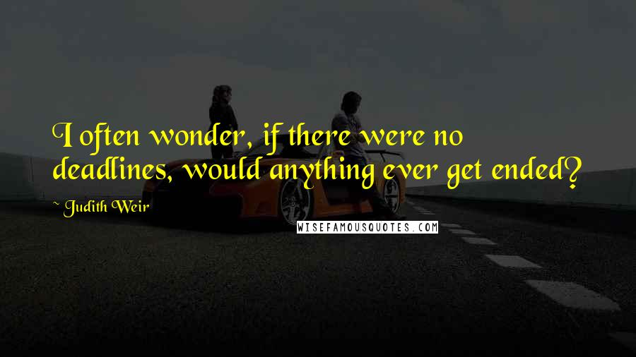 Judith Weir quotes: I often wonder, if there were no deadlines, would anything ever get ended?