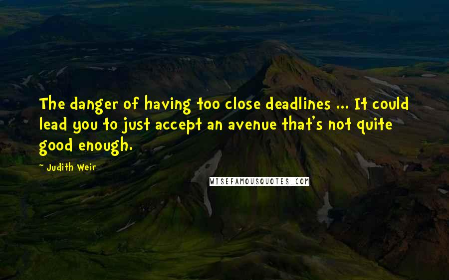 Judith Weir quotes: The danger of having too close deadlines ... It could lead you to just accept an avenue that's not quite good enough.