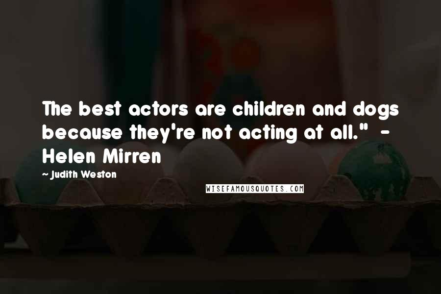 "Judith Weston quotes: The best actors are children and dogs because they're not acting at all."" - Helen Mirren"