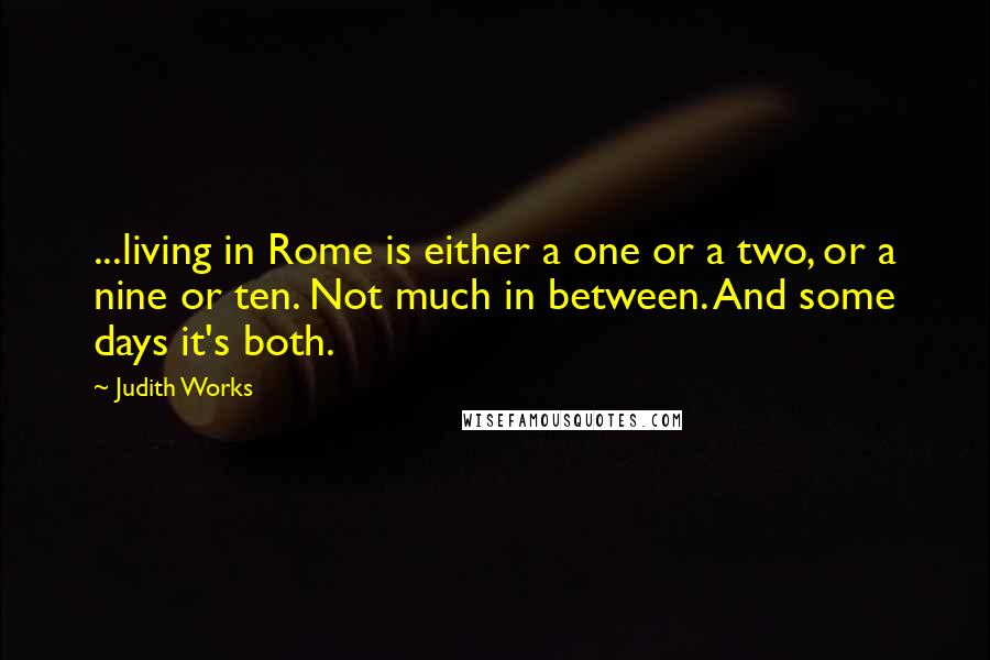 Judith Works quotes: ...living in Rome is either a one or a two, or a nine or ten. Not much in between. And some days it's both.