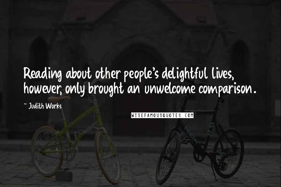 Judith Works quotes: Reading about other people's delightful lives, however, only brought an unwelcome comparison.