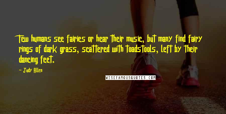 Judy Allen quotes: Few humans see fairies or hear their music, but many find fairy rings of dark grass, scattered with toadstools, left by their dancing feet.