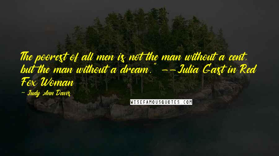 """Judy Ann Davis quotes: The poorest of all men is not the man without a cent, but the man without a dream."""" --Julia Gast in Red Fox Woman"""