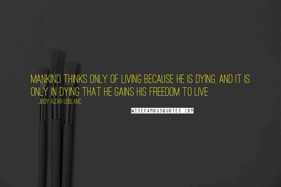 Judy Azar LeBlanc quotes: Mankind thinks only of living because he is dying, and it is only in dying that he gains his freedom to live