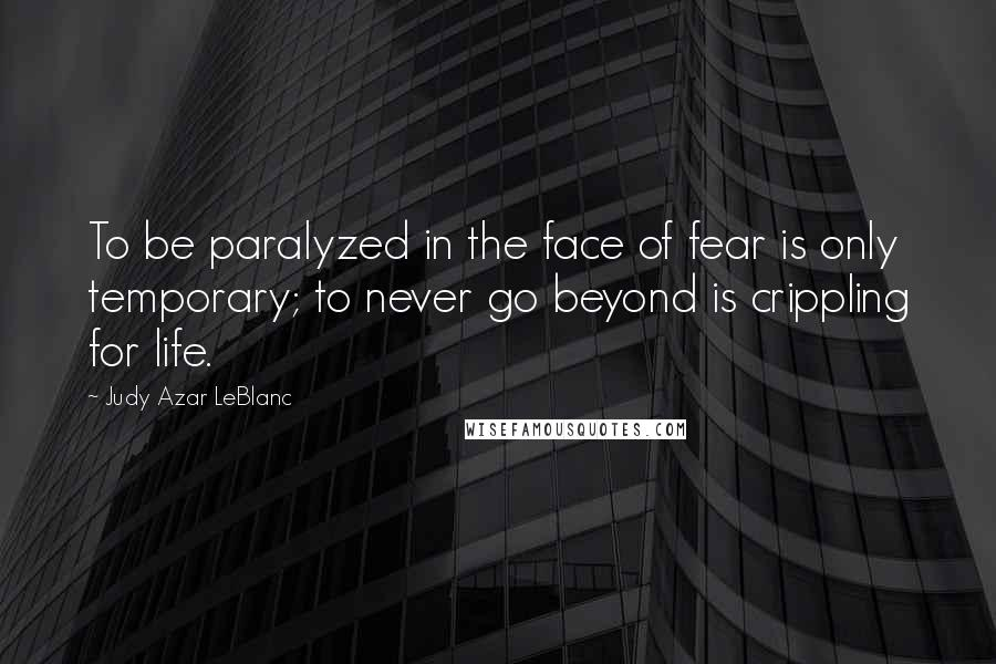 Judy Azar LeBlanc quotes: To be paralyzed in the face of fear is only temporary; to never go beyond is crippling for life.