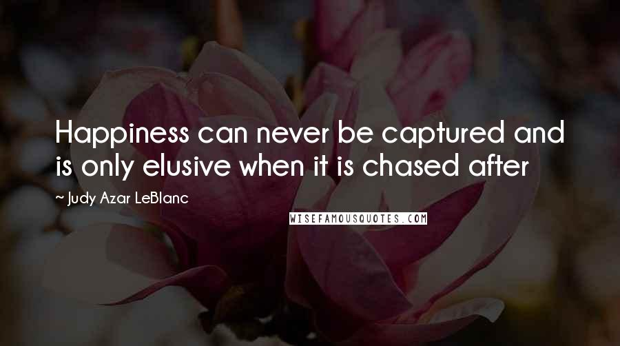 Judy Azar LeBlanc quotes: Happiness can never be captured and is only elusive when it is chased after