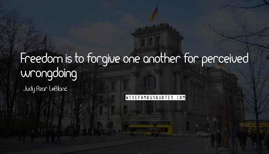 Judy Azar LeBlanc quotes: Freedom is to forgive one another for perceived wrongdoing