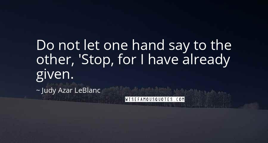 Judy Azar LeBlanc quotes: Do not let one hand say to the other, 'Stop, for I have already given.