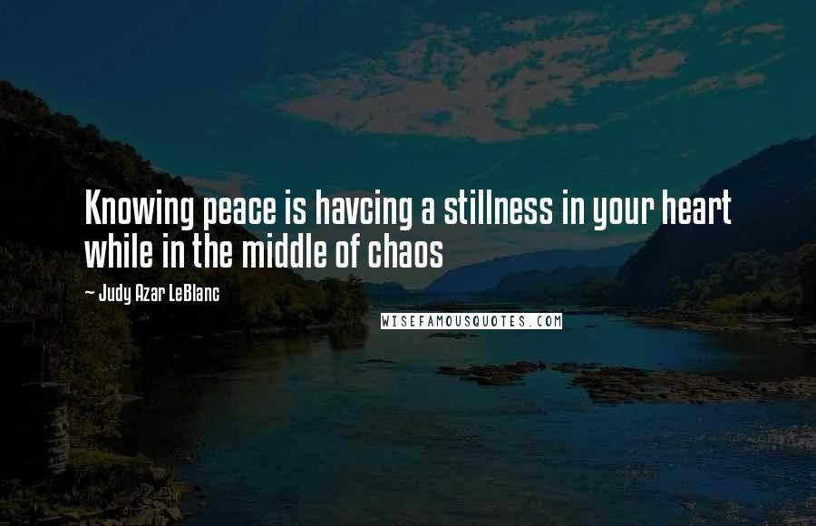 Judy Azar LeBlanc quotes: Knowing peace is havcing a stillness in your heart while in the middle of chaos