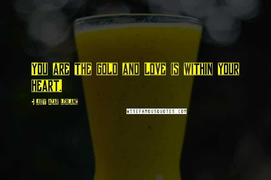 Judy Azar LeBlanc quotes: You are the gold and Love is within your heart.
