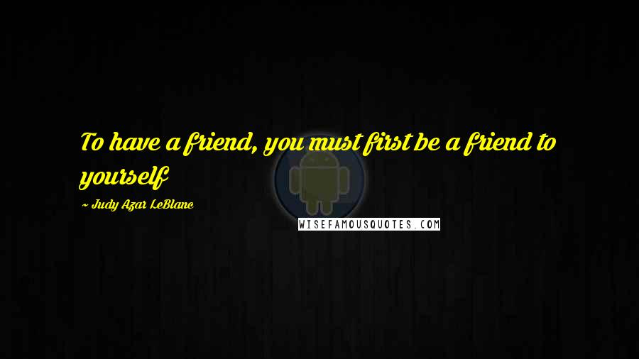 Judy Azar LeBlanc quotes: To have a friend, you must first be a friend to yourself
