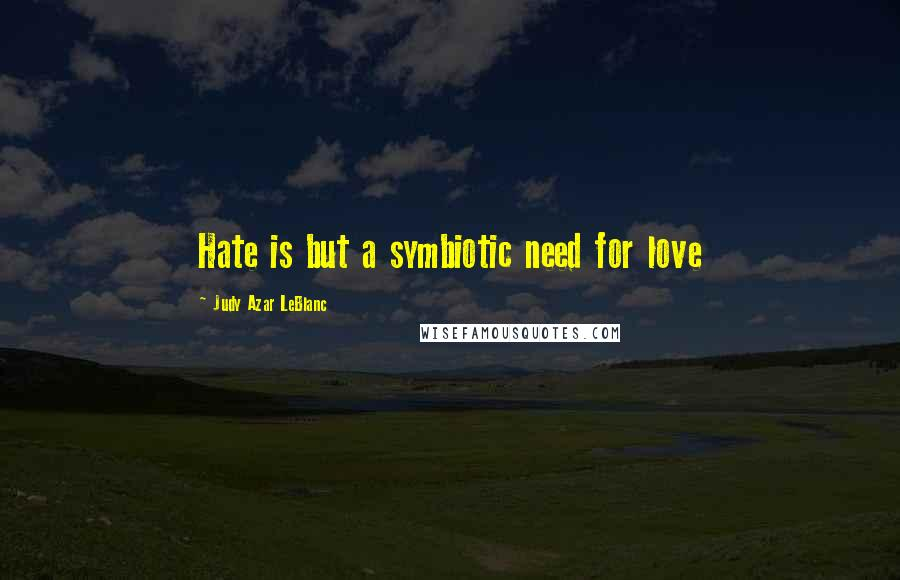 Judy Azar LeBlanc quotes: Hate is but a symbiotic need for love