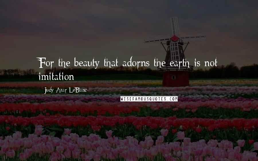 Judy Azar LeBlanc quotes: For the beauty that adorns the earth is not imitation
