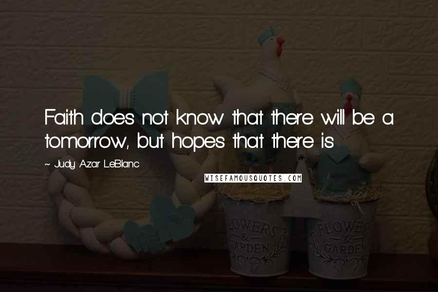 Judy Azar LeBlanc quotes: Faith does not know that there will be a tomorrow, but hopes that there is