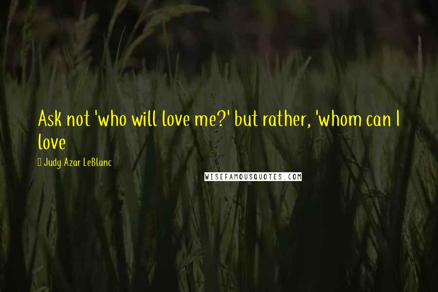 Judy Azar LeBlanc quotes: Ask not 'who will love me?' but rather, 'whom can I love