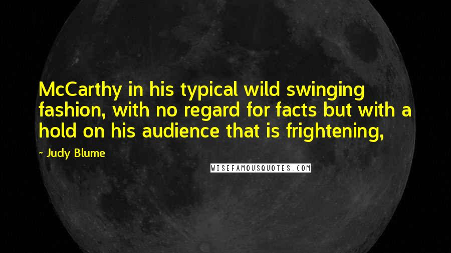 Judy Blume quotes: McCarthy in his typical wild swinging fashion, with no regard for facts but with a hold on his audience that is frightening,