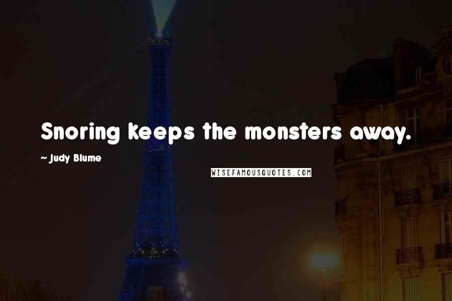 Judy Blume quotes: Snoring keeps the monsters away.