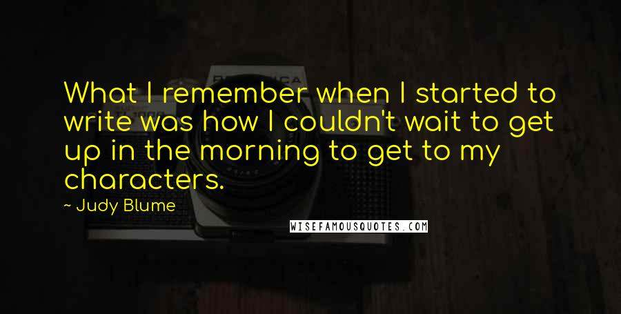 Judy Blume quotes: What I remember when I started to write was how I couldn't wait to get up in the morning to get to my characters.