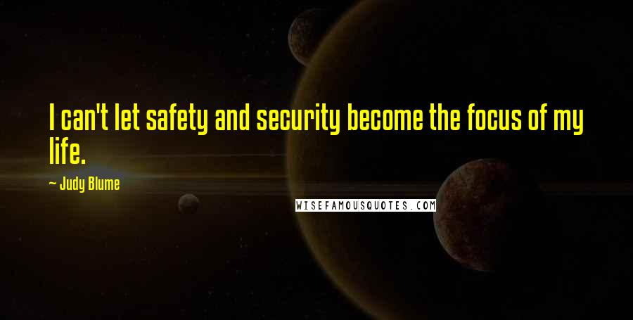 Judy Blume quotes: I can't let safety and security become the focus of my life.