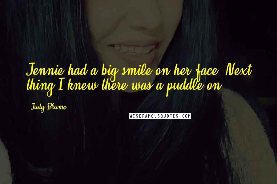 Judy Blume quotes: Jennie had a big smile on her face. Next thing I knew there was a puddle on