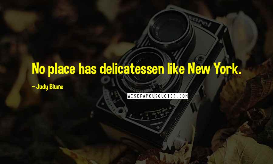 Judy Blume quotes: No place has delicatessen like New York.