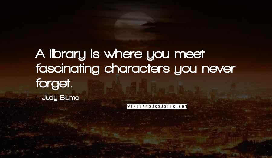 Judy Blume quotes: A library is where you meet fascinating characters you never forget.