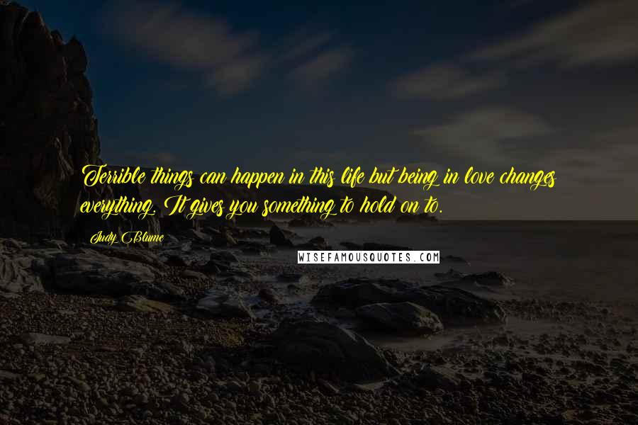 Judy Blume quotes: Terrible things can happen in this life but being in love changes everything. It gives you something to hold on to.