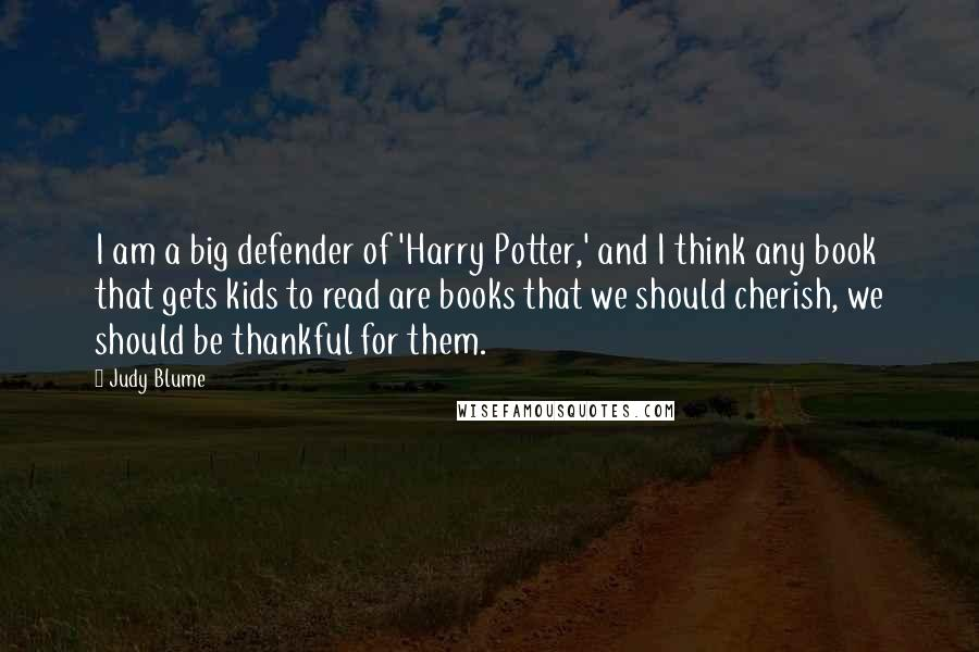 Judy Blume quotes: I am a big defender of 'Harry Potter,' and I think any book that gets kids to read are books that we should cherish, we should be thankful for them.