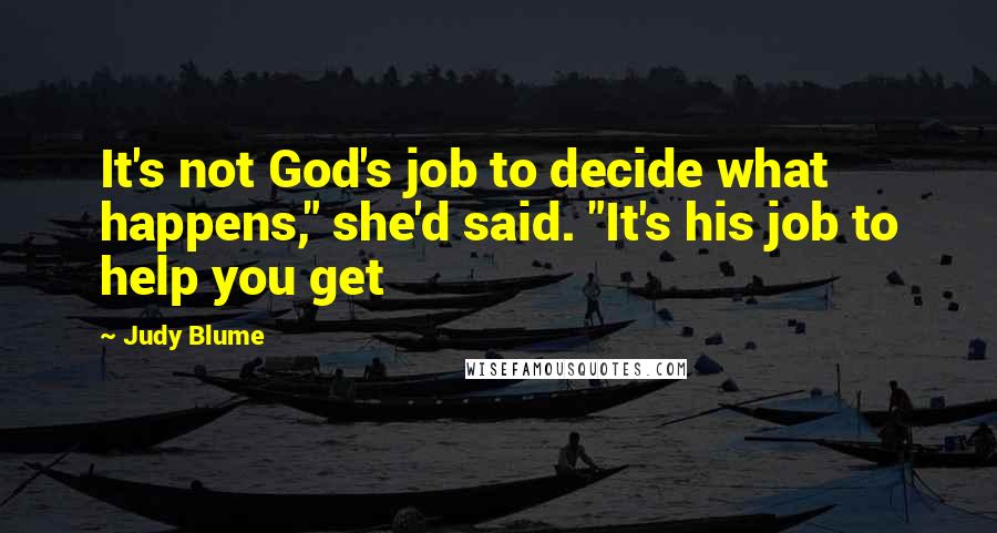 """Judy Blume quotes: It's not God's job to decide what happens,"""" she'd said. """"It's his job to help you get"""