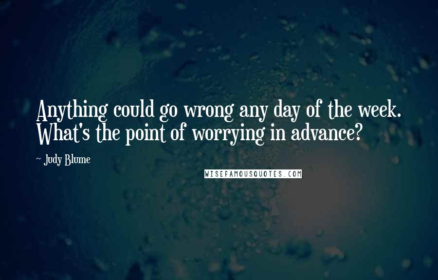 Judy Blume quotes: Anything could go wrong any day of the week. What's the point of worrying in advance?