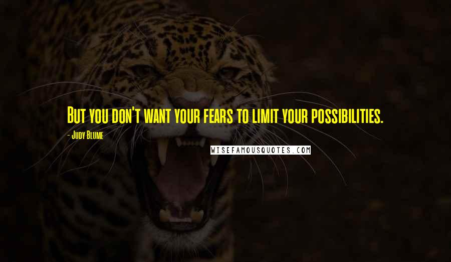 Judy Blume quotes: But you don't want your fears to limit your possibilities.
