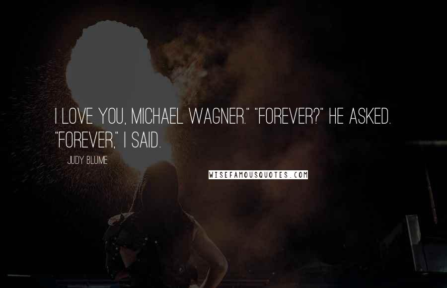 """Judy Blume quotes: I love you, Michael Wagner."""" """"Forever?"""" he asked. """"Forever,"""" I said."""