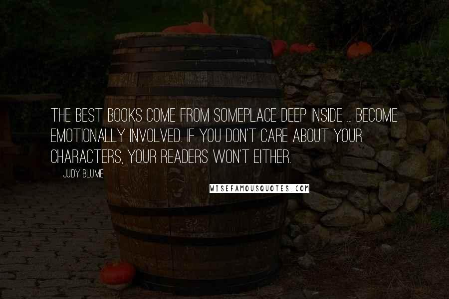 Judy Blume quotes: The best books come from someplace deep inside ... Become emotionally involved. If you don't care about your characters, your readers won't either.